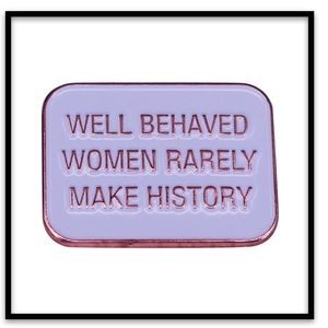 """Well Behaved Women Rarely Make History"" Pin"